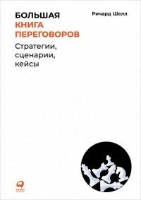 Ричард Шелл - Большая книга переговоров. Стратегии, сценарии, кейсы