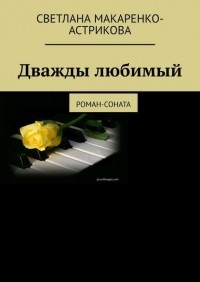 Лана Астрикова - Дважды любимый. Роман-соната