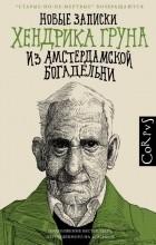 Хендрик Грун - Новые записки Хендрика Груна из Амстердамской Богадельни