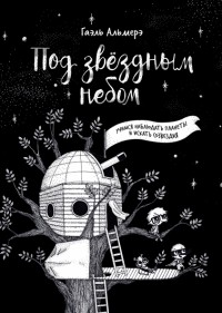 Гаэль Альмерэ - Под звёздным небом: учимся наблюдать планеты и искать созвездия