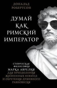 Дональд Робертсон - Думай как римский император: стоическая философия Марка Аврелия
