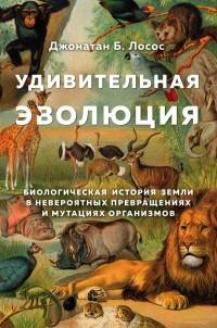 Джонатан Лосос - Удивительная эволюция. Биологическая история Земли в невероятных превращениях и мутациях организмов