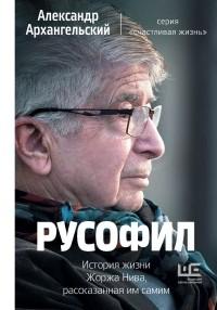 Александр Архангельский - Русофил. История жизни Жоржа Нива, рассказанная им самим