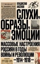 Владислав Аксенов - Слухи, образы, эмоции. Массовые настроения россиян в годы войны и революции (1914–1918)