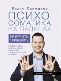 Санжаров Вадим - Психосоматика на пальцах. Не верить, а проверить!