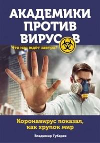 Владимир Губарев - Академики против вирусов. Что нас ждет завтра?