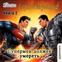 Сергей Мусаниф - Супермен должен умереть. Книга 2