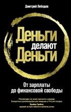 Дмитрий Лебедев - Деньги делают деньги. От зарплаты до финансовой свободы