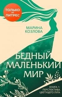 Марина Козлова - Бедный маленький мир. Книга 1. Перспектива цветущего луга