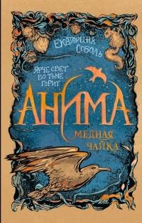 Екатерина Соболь - Анима. Медная чайка
