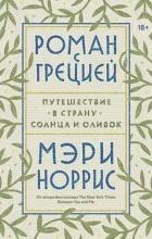 Мэри Норрис - Роман с Грецией. Путешествие в страну солнца и оливок