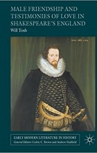 Will Tosh - Male Friendship and Testimonies of Love in Shakespeare's England