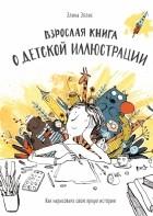 Элина Эллис - Взрослая книга о детской иллюстрации. Как нарисовать свою яркую историю