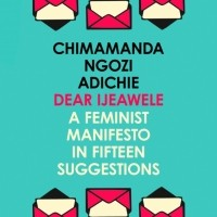 Chimamanda Ngozi Adichie - Dear Ijeawele, Or A Feminist Manifesto In Fifteen Suggestion