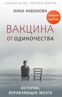 Ника Набокова - Вакцина от одиночества. Истории, вправляющие мозги + курс в подарок!
