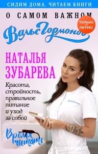 Наталья Зубарева - Вальс гормонов. О самом важном. Красота, стройность, правильное питание и уход за собой