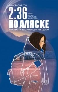 Анастасия Гор - 2:36 по Аляске