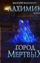 Василий Маханенко - Алхимик. Книга 1. Город мертвых