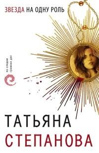 Татьяна Степанова - Звезда на одну роль