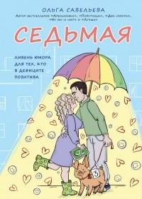 Ольга Савельева - Седьмая. Ливень юмора для тех, кто в дефиците позитива