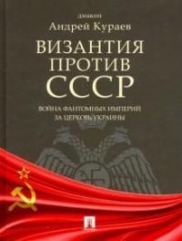 Андрей Кураев - Византия против СССР. Война фантомных империй за церковь Украины