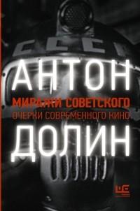 Антон Долин - Миражи советского. Очерки современного кино