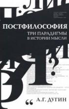 Александр Дугин - Постфилософия. Три парадигмы в истории мысли