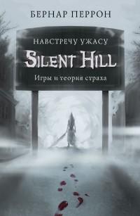 Бернар Перрон - Silent Hill. Навстречу ужасу. Игры и теория страха