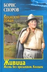 Борис Споров - Живица. Жизнь без праздников. Колодец