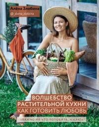 Алена Злобина - Волшебство растительной кухни. Как готовить любовь