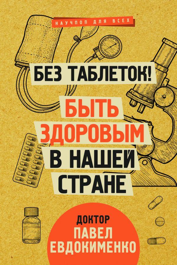 Без таблеток! Быть здоровым в нашей стране. Павел Евдокименко
