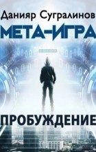 Данияр Сугралинов - Мета-Игра. Пробуждение