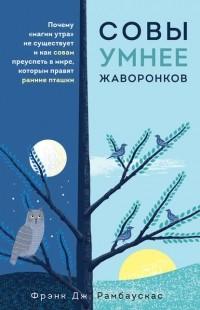 Фрэнк Дж. Рамбаускас - Совы умнее жаворонков. Почему «магии утра» не существует и как совам преуспеть в мире, в котором правят ранние пташки