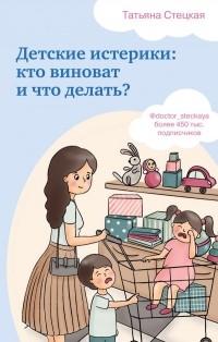 Татьяна Стецкая - Детские истерики: кто виноват и что делать?