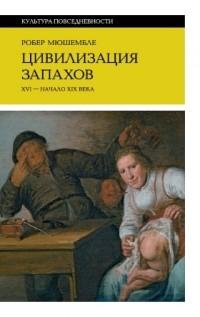 Робер Мюшамбле - Цивилизация запахов. XVI–начало XIXвека