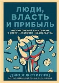 Джозеф Стиглиц - Люди, власть и прибыль: Прогрессивный капитализм в эпоху массового недовольства