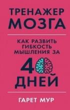 Гарет Мур - Тренажер мозга: Как развить гибкость мышления за 40 дней