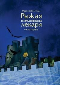 Мария Заболотская - Рыжая племянница лекаря. Книга первая