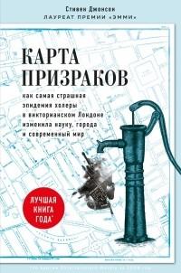 Стивен Джонсон - Карта призраков. Как самая страшная эпидемия холеры в викторианском Лондоне изменила науку, города и современный мир