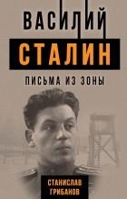 Станислав Грибанов - Василий Сталин. Письма из зоны