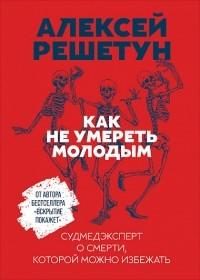 Алексей Решетун - Как не умереть молодым. Судмедэксперт о смерти, которой можно избежать