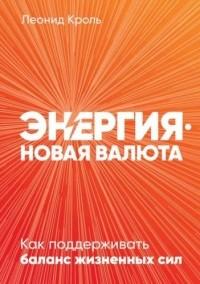 Леонид Кроль - Энергия – новая валюта. Как поддерживать баланс жизненных сил