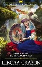 Ирина Эльба, Татьяна Осинская - Школа Сказок