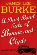 Джеймс Ли Берк - A Dust Bowl Tale of Bonnie and Clyde: A Short Story