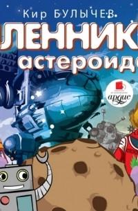 Кир Булычёв - Пленники астероида