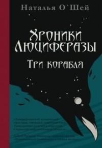 Наталья О'Шей - Хроники Люциферазы. Три корабля