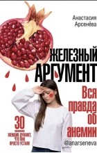 Анастасия Арсенёва - Железный аргумент. Вся правда об анемии