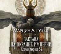 Марцин А. Гузек - Застава на окраине Империи. Командория 54