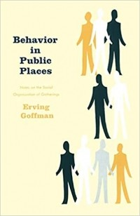 Erving Goffman - Behavior in Public Places: Notes on the Social Organization of Gatherings