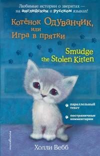 Холли Вебб - Котёнок Одуванчик, или Игра в прятки = Smudge the Stolen Kitten (сборник)